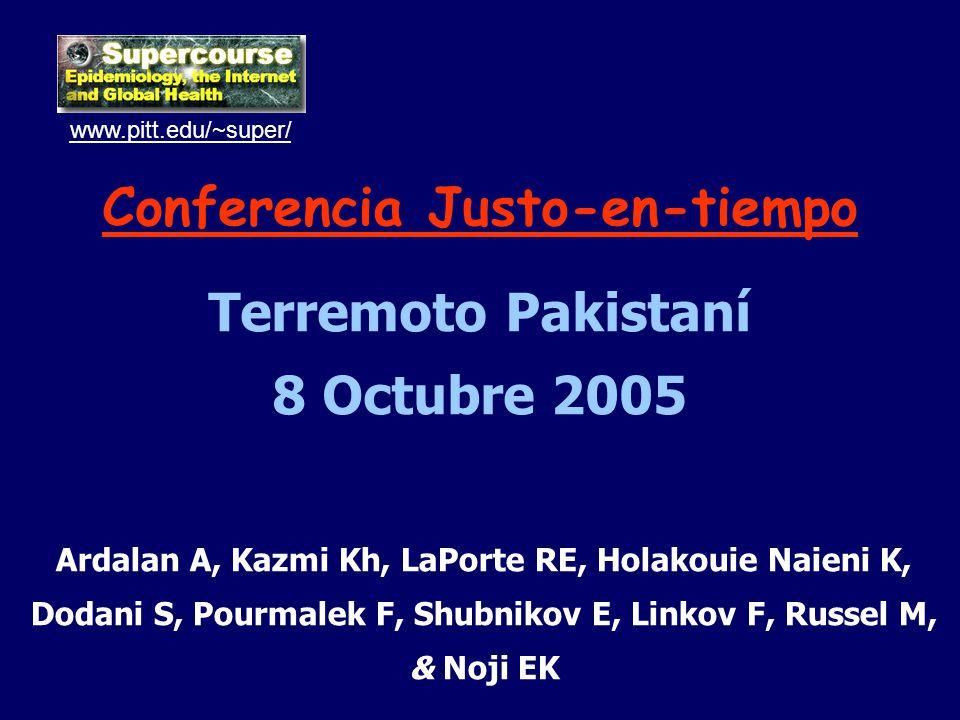 Conferencia Justo-en-tiempo Terremoto Pakistaní 8 Octubre 2005 www.pitt.edu/~super/ Ardalan A, Kazmi Kh, LaPorte RE, Holakouie Naieni K, Dodani S, Pourmalek F, Shubnikov E, Linkov F, Russel M, & Noji EK