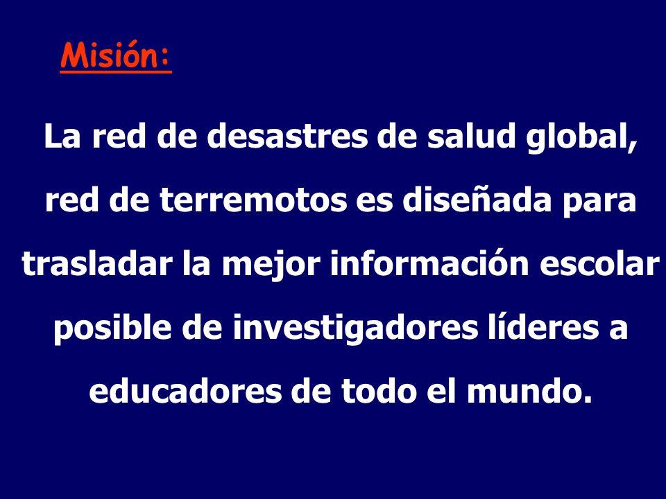 Misión: La red de desastres de salud global, red de terremotos es diseñada para trasladar la mejor información escolar posible de investigadores líderes a educadores de todo el mundo.