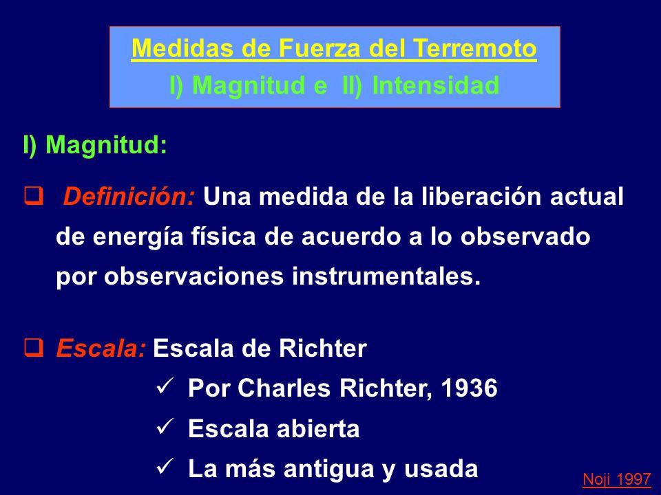 Medidas de Fuerza del Terremoto I) Magnitud e II) Intensidad I) Magnitud: Definición: Una medida de la liberación actual de energía física de acuerdo a lo observado por observaciones instrumentales.