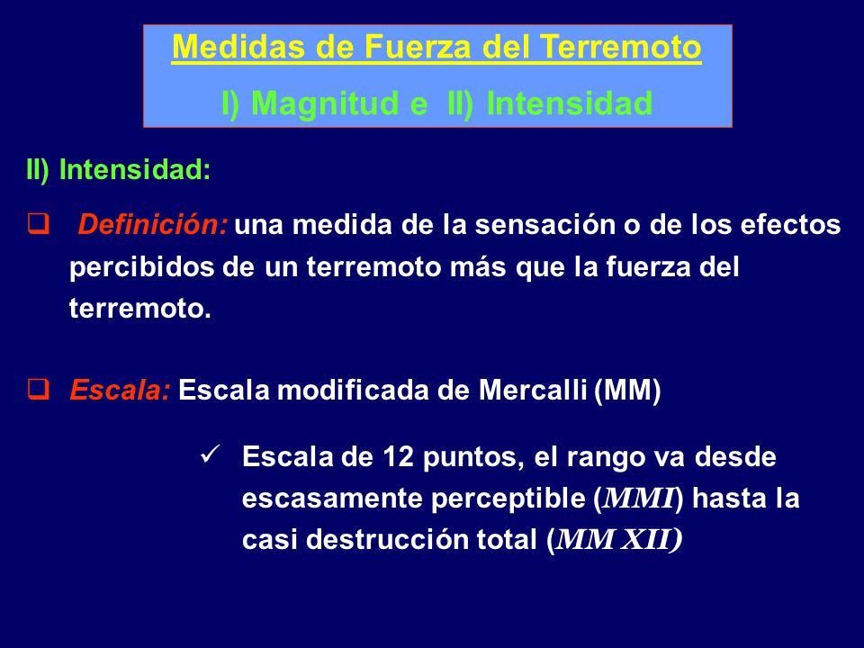 Medidas de Fuerza del Terremoto I) Magnitud e II) Intensidad II) Intensidad: Definición: una medida de la sensación o de los efectos percibidos de un terremoto más que la fuerza del terremoto.