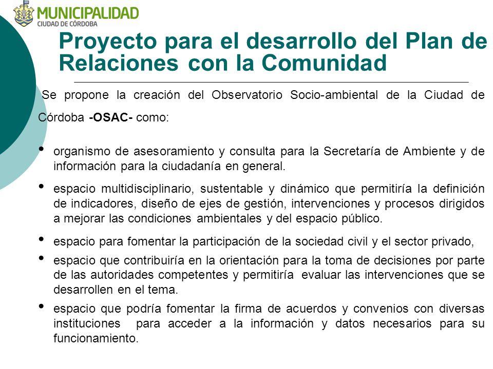 Proyecto para el desarrollo del Plan de Relaciones con la Comunidad Se propone la creación del Observatorio Socio-ambiental de la Ciudad de Córdoba -OSAC- como: organismo de asesoramiento y consulta para la Secretaría de Ambiente y de información para la ciudadanía en general.