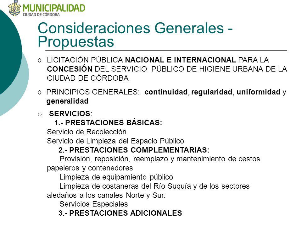Consideraciones Generales - Propuestas oLICITACIÓN PÚBLICA NACIONAL E INTERNACIONAL PARA LA CONCESIÓN DEL SERVICIO PÚBLICO DE HIGIENE URBANA DE LA CIUDAD DE CÓRDOBA oPRINCIPIOS GENERALES: continuidad, regularidad, uniformidad y generalidad o SERVICIOS: 1.- PRESTACIONES BÁSICAS: Servicio de Recolección Servicio de Limpieza del Espacio Público 2.- PRESTACIONES COMPLEMENTARIAS: Provisión, reposición, reemplazo y mantenimiento de cestos papeleros y contenedores Limpieza de equipamiento público Limpieza de costaneras del Río Suquía y de los sectores aledaños a los canales Norte y Sur.