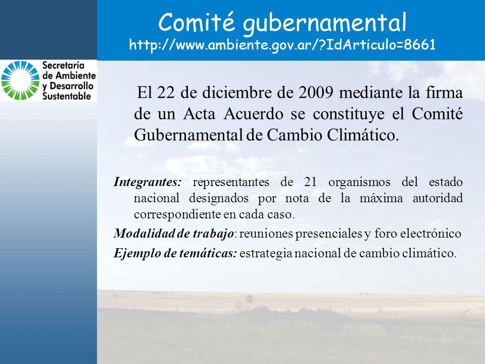 Comité gubernamental http://www.ambiente.gov.ar/?IdArticulo=8661 El 22 de diciembre de 2009 mediante la firma de un Acta Acuerdo se constituye el Comité Gubernamental de Cambio Climático.