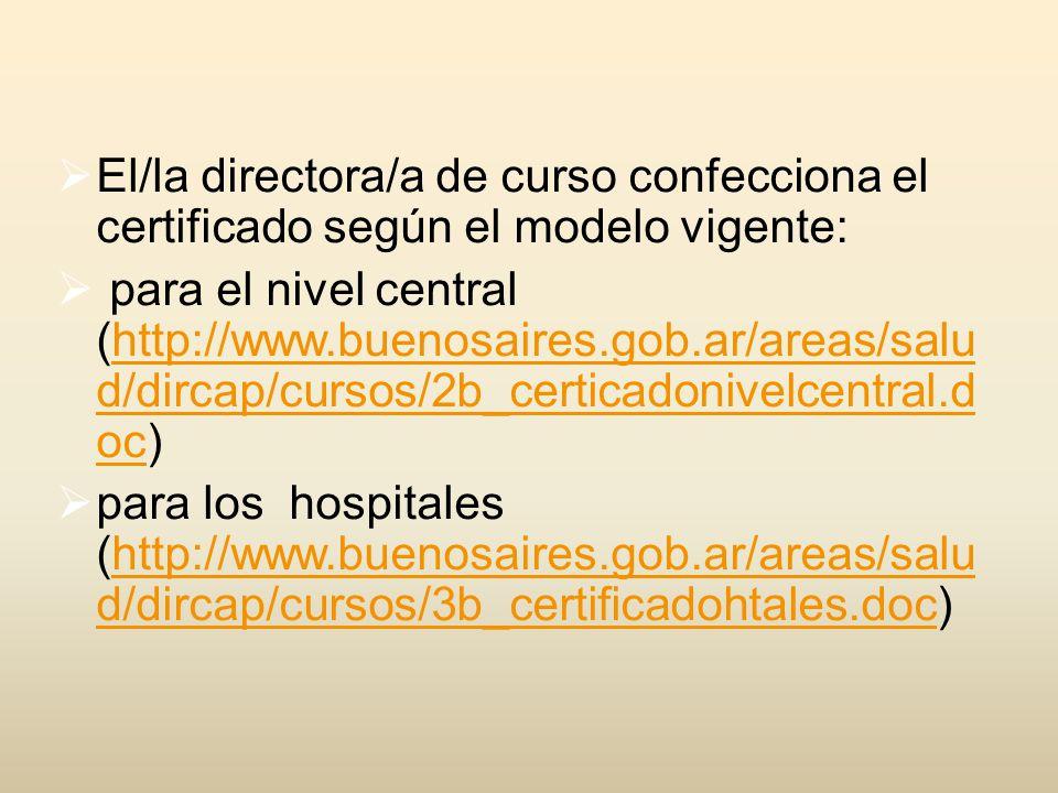 El/la directora/a de curso confecciona el certificado según el modelo vigente: para el nivel central (http://www.buenosaires.gob.ar/areas/salu d/dircap/cursos/2b_certicadonivelcentral.d oc)http://www.buenosaires.gob.ar/areas/salu d/dircap/cursos/2b_certicadonivelcentral.d oc para los hospitales (http://www.buenosaires.gob.ar/areas/salu d/dircap/cursos/3b_certificadohtales.doc)http://www.buenosaires.gob.ar/areas/salu d/dircap/cursos/3b_certificadohtales.doc
