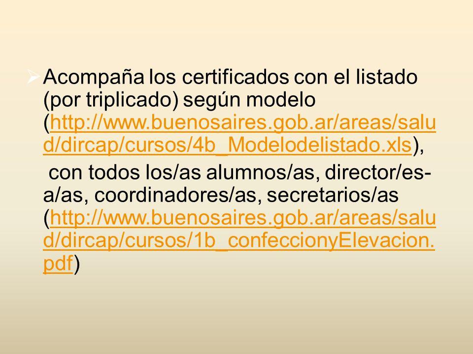 Acompaña los certificados con el listado (por triplicado) según modelo (http://www.buenosaires.gob.ar/areas/salu d/dircap/cursos/4b_Modelodelistado.xls),http://www.buenosaires.gob.ar/areas/salu d/dircap/cursos/4b_Modelodelistado.xls con todos los/as alumnos/as, director/es- a/as, coordinadores/as, secretarios/as (http://www.buenosaires.gob.ar/areas/salu d/dircap/cursos/1b_confeccionyElevacion.