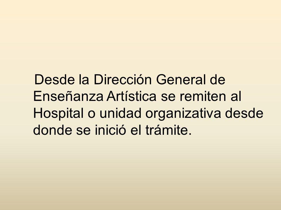 Desde la Dirección General de Enseñanza Artística se remiten al Hospital o unidad organizativa desde donde se inició el trámite.