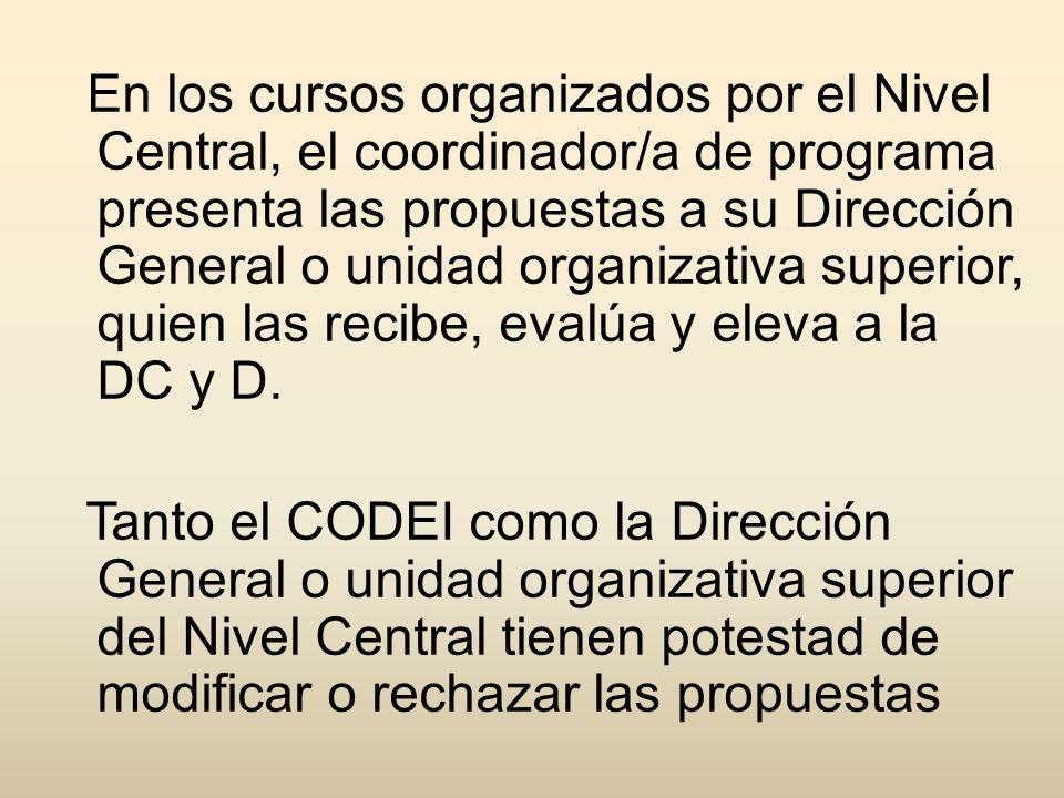 En los cursos organizados por el Nivel Central, el coordinador/a de programa presenta las propuestas a su Dirección General o unidad organizativa superior, quien las recibe, evalúa y eleva a la DC y D.