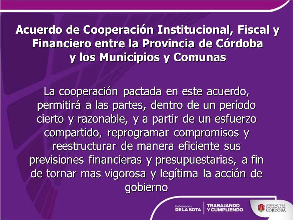 Acuerdo de Cooperación Institucional, Fiscal y Financiero entre la Provincia de Córdoba y los Municipios y Comunas La cooperación pactada en este acuerdo, permitirá a las partes, dentro de un período cierto y razonable, y a partir de un esfuerzo compartido, reprogramar compromisos y reestructurar de manera eficiente sus previsiones financieras y presupuestarias, a fin de tornar mas vigorosa y legítima la acción de gobierno