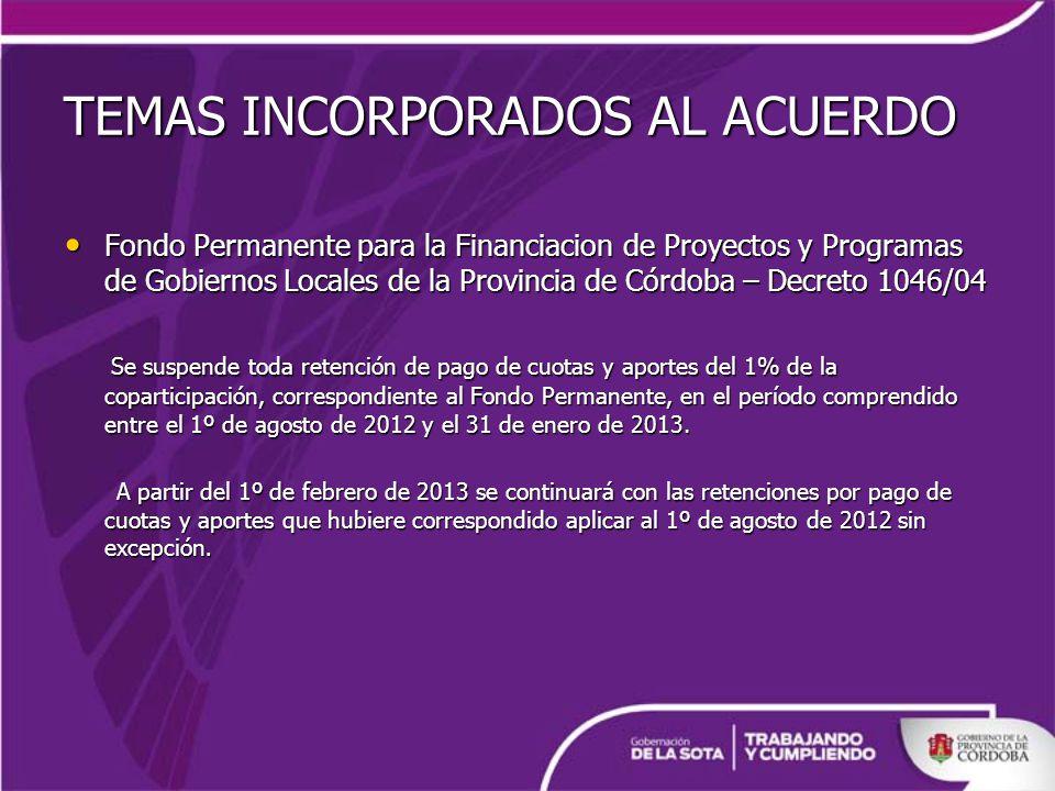 TEMAS INCORPORADOS AL ACUERDO Fondo Permanente para la Financiacion de Proyectos y Programas de Gobiernos Locales de la Provincia de Córdoba – Decreto 1046/04 Fondo Permanente para la Financiacion de Proyectos y Programas de Gobiernos Locales de la Provincia de Córdoba – Decreto 1046/04 Se suspende toda retención de pago de cuotas y aportes del 1% de la coparticipación, correspondiente al Fondo Permanente, en el período comprendido entre el 1º de agosto de 2012 y el 31 de enero de 2013.