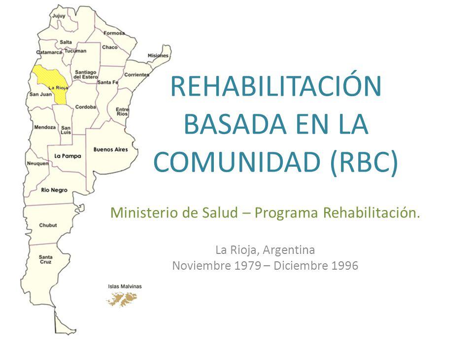 REHABILITACIÓN BASADA EN LA COMUNIDAD (RBC) Ministerio de Salud – Programa Rehabilitación. La Rioja, Argentina Noviembre 1979 – Diciembre 1996