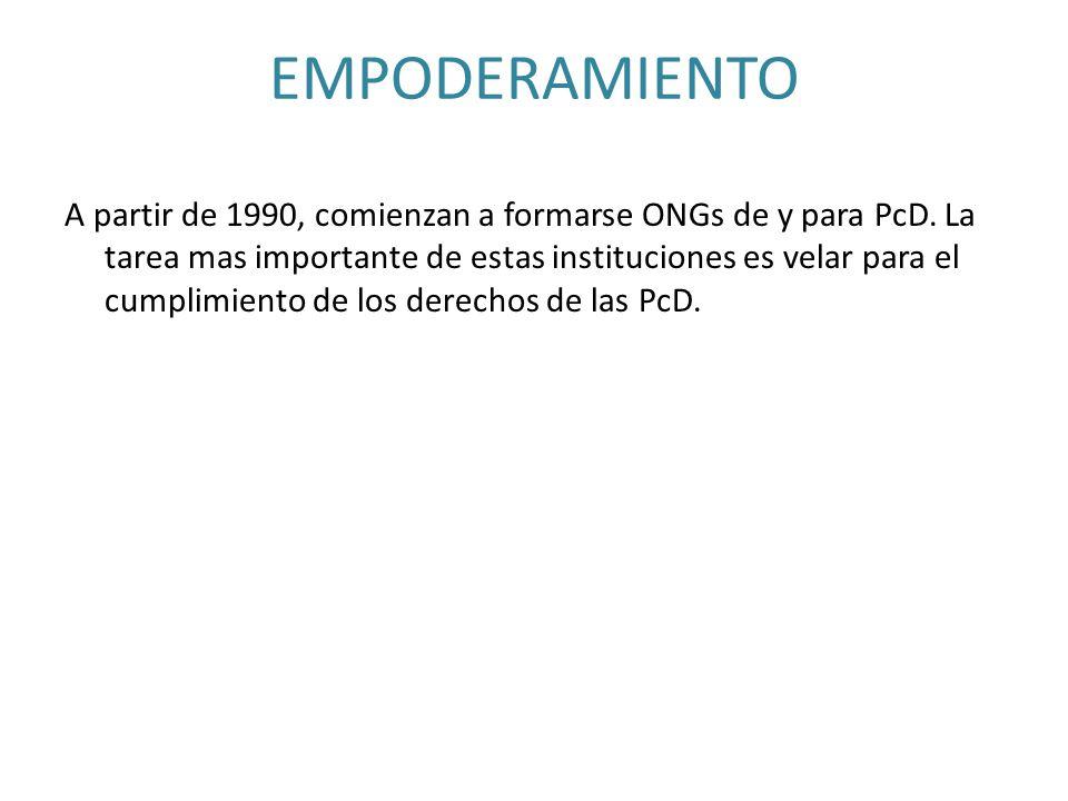 EMPODERAMIENTO A partir de 1990, comienzan a formarse ONGs de y para PcD. La tarea mas importante de estas instituciones es velar para el cumplimiento