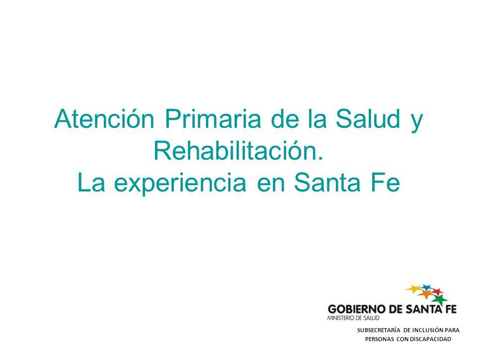 Atención Primaria de la Salud y Rehabilitación. La experiencia en Santa Fe SUBSECRETARÍA DE INCLUSIÓN PARA PERSONAS CON DISCAPACIDAD