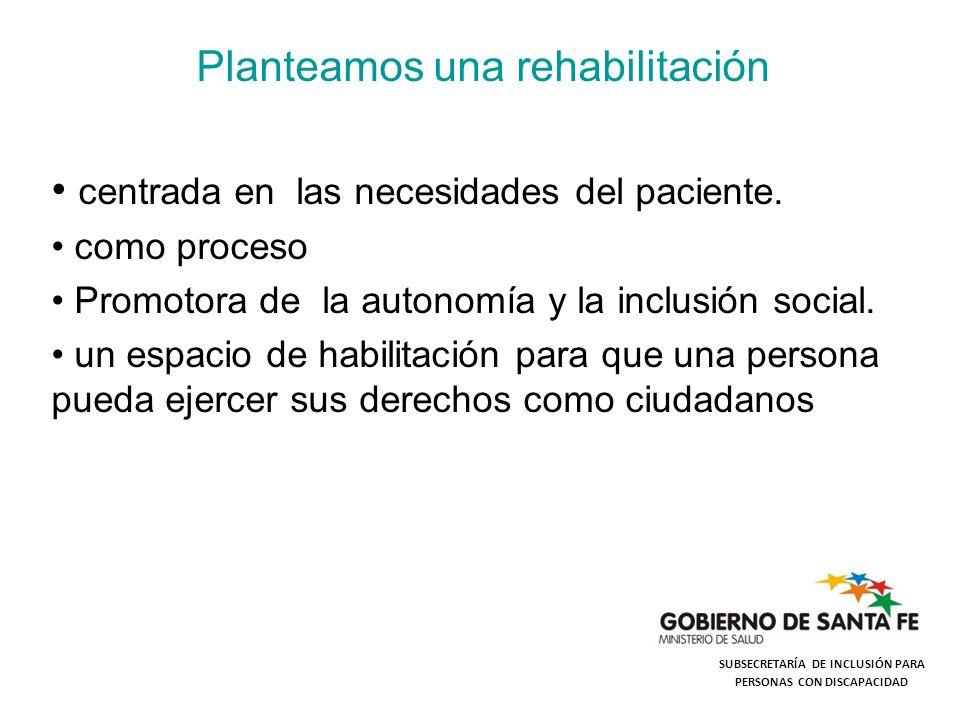 Planteamos una rehabilitación centrada en las necesidades del paciente. como proceso Promotora de la autonomía y la inclusión social. un espacio de ha