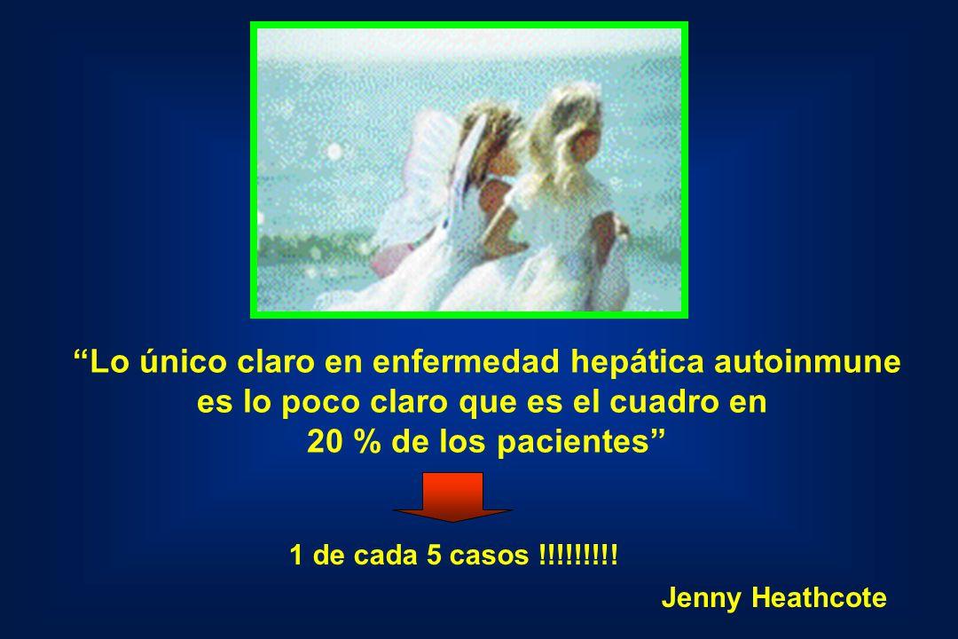 Lo único claro en enfermedad hepática autoinmune es lo poco claro que es el cuadro en 20 % de los pacientes 1 de cada 5 casos !!!!!!!!! Jenny Heathcot