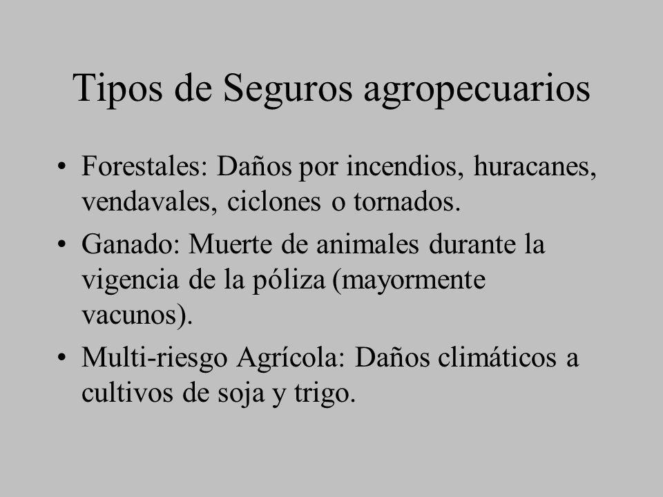 Tipos de Seguros agropecuarios Forestales: Daños por incendios, huracanes, vendavales, ciclones o tornados. Ganado: Muerte de animales durante la vige