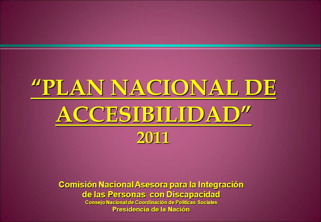 PLAN NACIONAL DE ACCESIBILIDAD 2011 Comisión Nacional Asesora para la Integración de las Personas con Discapacidad Consejo Nacional de Coordinación de