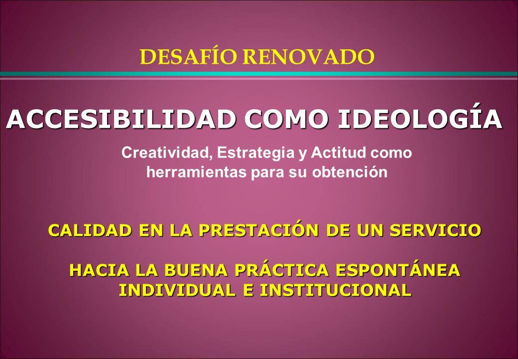 ACCESIBILIDAD COMO IDEOLOGÍA CALIDAD EN LA PRESTACIÓN DE UN SERVICIO HACIA LA BUENA PRÁCTICA ESPONTÁNEA INDIVIDUAL E INSTITUCIONAL Creatividad, Estrat