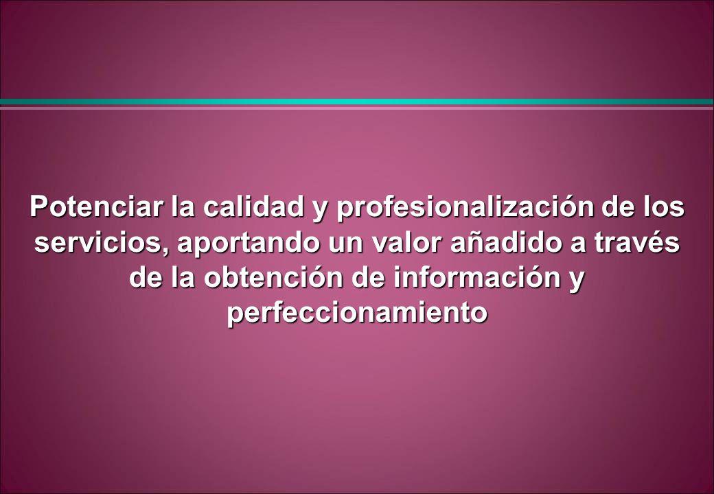 Potenciar la calidad y profesionalización de los servicios, aportando un valor añadido a través de la obtención de información y perfeccionamiento