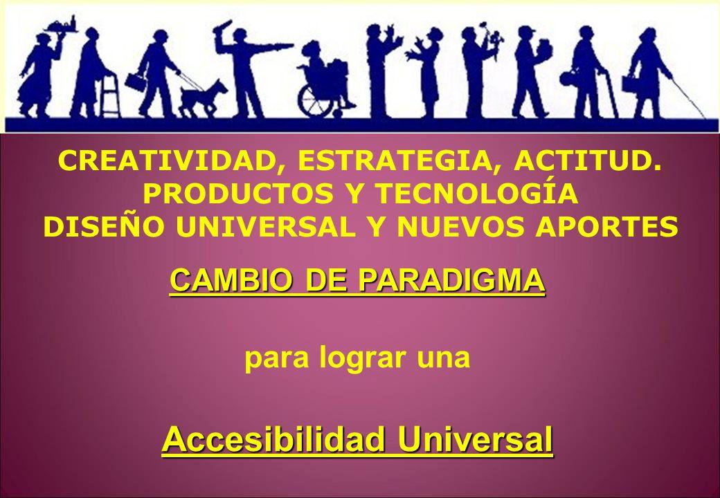 CAMBIO DE PARADIGMA para lograr una Accesibilidad Universal CREATIVIDAD, ESTRATEGIA, ACTITUD. PRODUCTOS Y TECNOLOGÍA DISEÑO UNIVERSAL Y NUEVOS APORTES