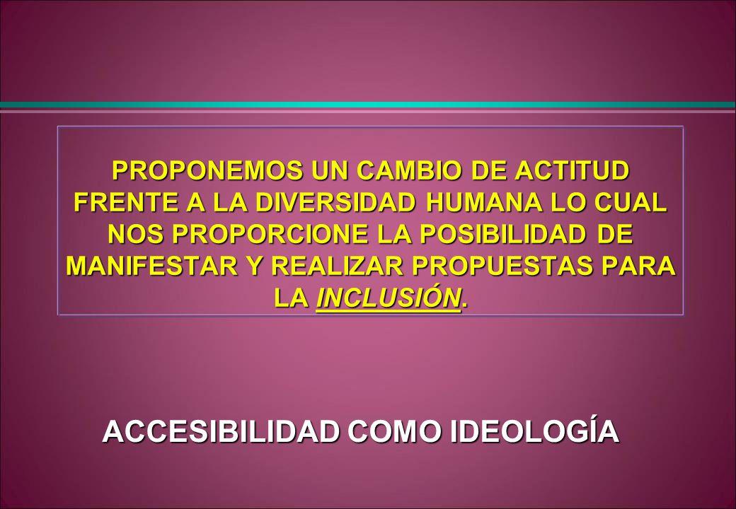 PROPONEMOS UN CAMBIO DE ACTITUD FRENTE A LA DIVERSIDAD HUMANA LO CUAL NOS PROPORCIONE LA POSIBILIDAD DE MANIFESTAR Y REALIZAR PROPUESTAS PARA LA INCLU