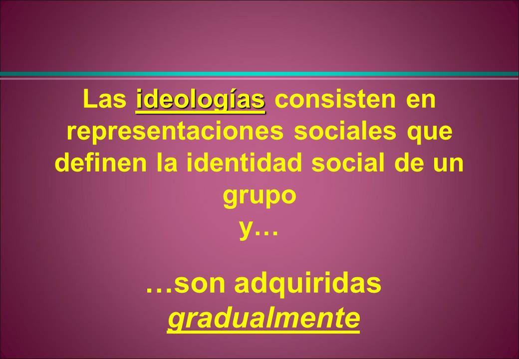 ideologías Las ideologías consisten en representaciones sociales que definen la identidad social de un grupo y… …son adquiridas gradualmente
