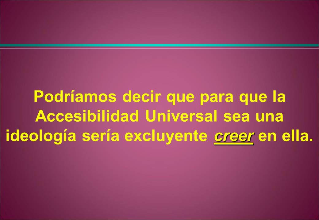 creer Podríamos decir que para que la Accesibilidad Universal sea una ideología sería excluyente creer en ella.