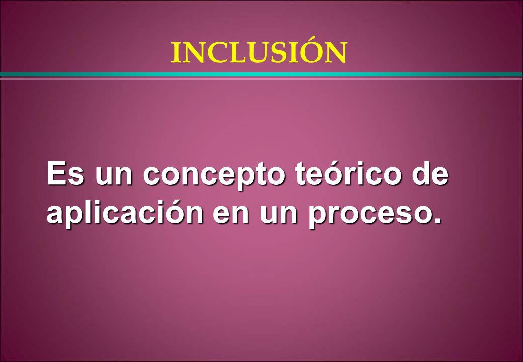 INCLUSIÓN Es un concepto teórico de aplicación en un proceso.