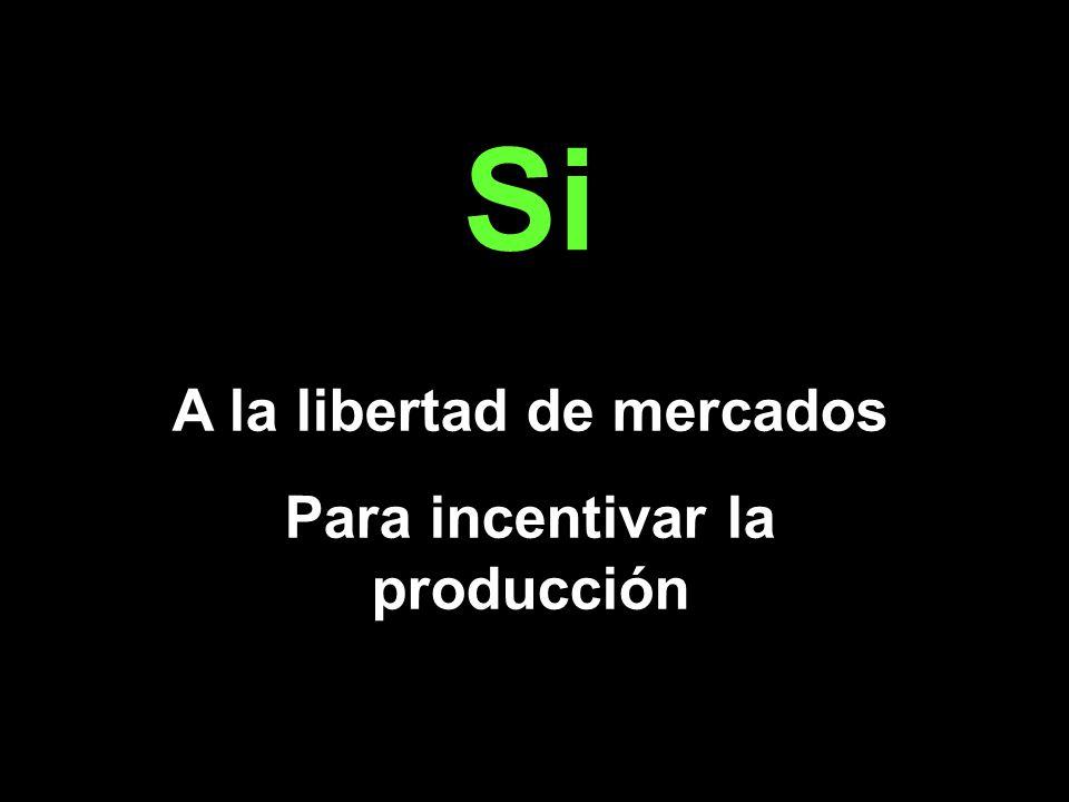 Si A la libertad de mercados Para incentivar la producción