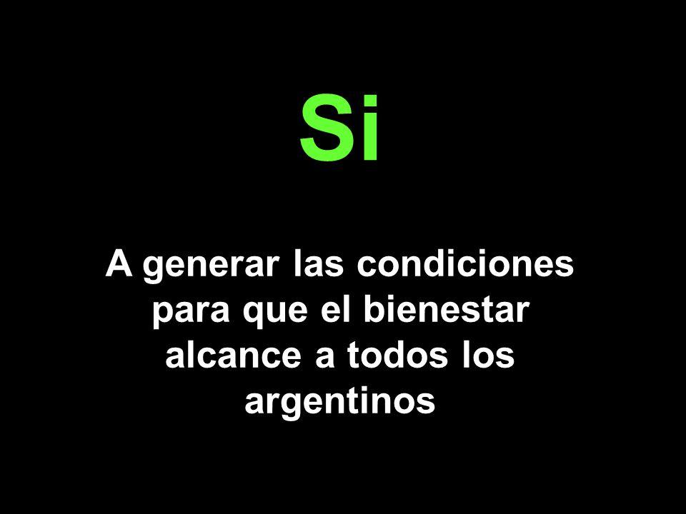 Si A generar las condiciones para que el bienestar alcance a todos los argentinos