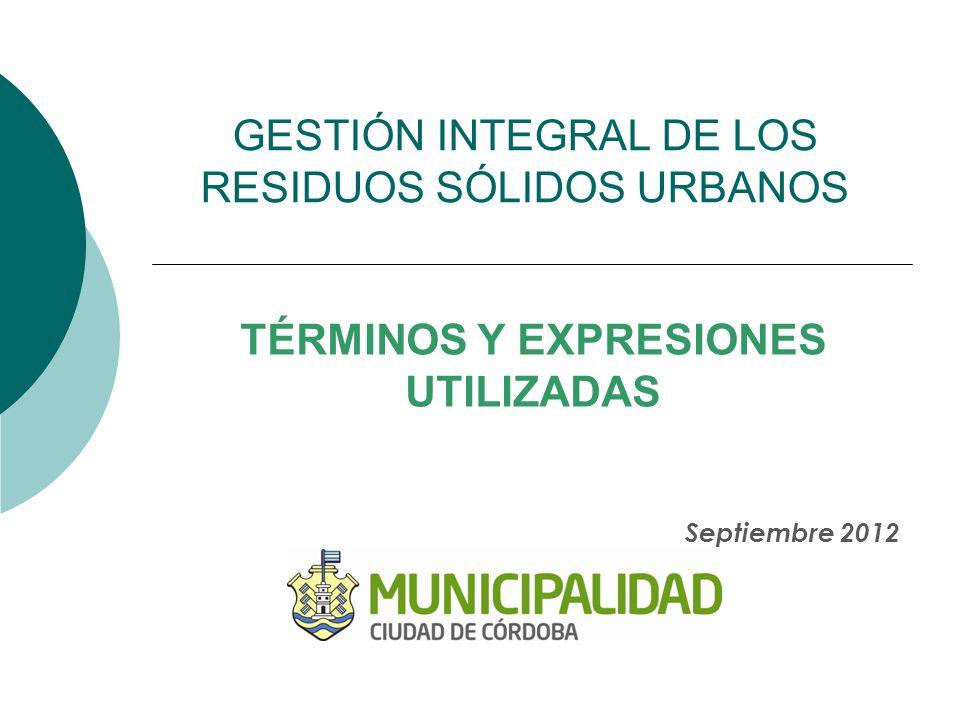 GESTIÓN INTEGRAL DE LOS RESIDUOS SÓLIDOS URBANOS TÉRMINOS Y EXPRESIONES UTILIZADAS Septiembre 2012