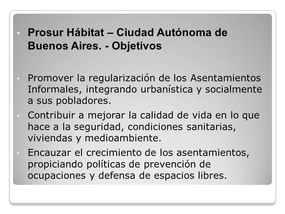 Prosur Hábitat – Ciudad Autónoma de Buenos Aires. - Objetivos Promover la regularización de los Asentamientos Informales, integrando urbanística y soc