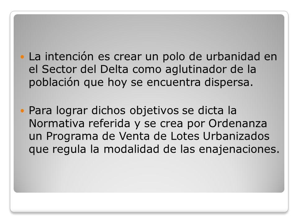 La intención es crear un polo de urbanidad en el Sector del Delta como aglutinador de la población que hoy se encuentra dispersa. Para lograr dichos o