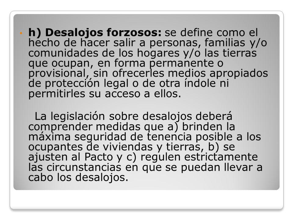 h) Desalojos forzosos: se define como el hecho de hacer salir a personas, familias y/o comunidades de los hogares y/o las tierras que ocupan, en forma