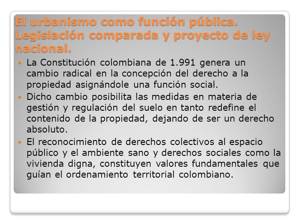 El urbanismo como función pública. Legislación comparada y proyecto de ley nacional. La Constitución colombiana de 1.991 genera un cambio radical en l