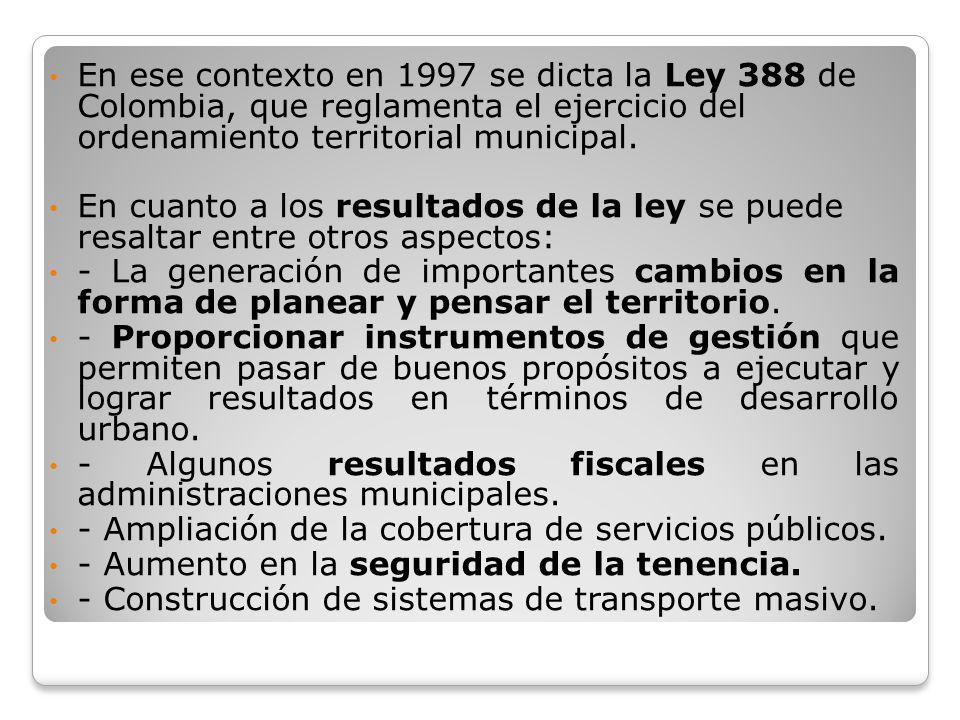En ese contexto en 1997 se dicta la Ley 388 de Colombia, que reglamenta el ejercicio del ordenamiento territorial municipal. En cuanto a los resultado