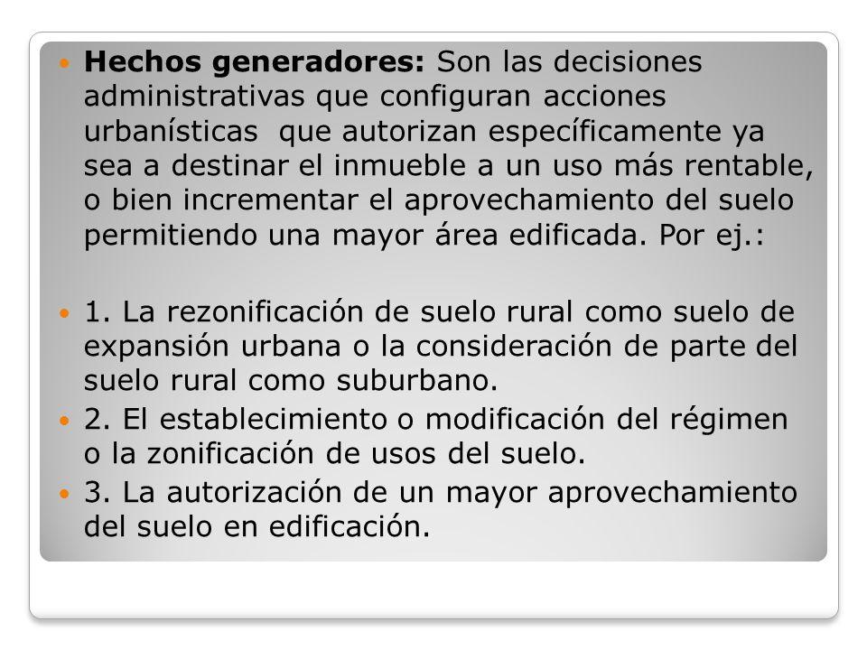 Hechos generadores: Son las decisiones administrativas que configuran acciones urbanísticas que autorizan específicamente ya sea a destinar el inmuebl