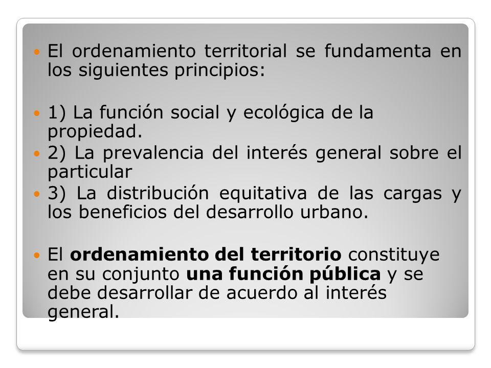 El ordenamiento territorial se fundamenta en los siguientes principios: 1) La función social y ecológica de la propiedad. 2) La prevalencia del interé