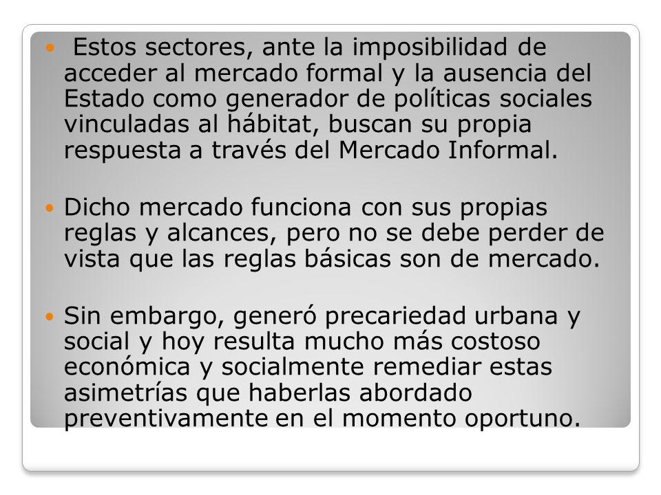 Estos sectores, ante la imposibilidad de acceder al mercado formal y la ausencia del Estado como generador de políticas sociales vinculadas al hábitat