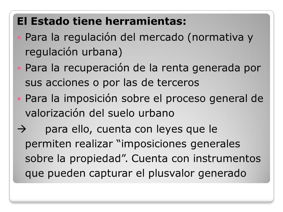 El Estado tiene herramientas: Para la regulación del mercado (normativa y regulación urbana) Para la recuperación de la renta generada por sus accione