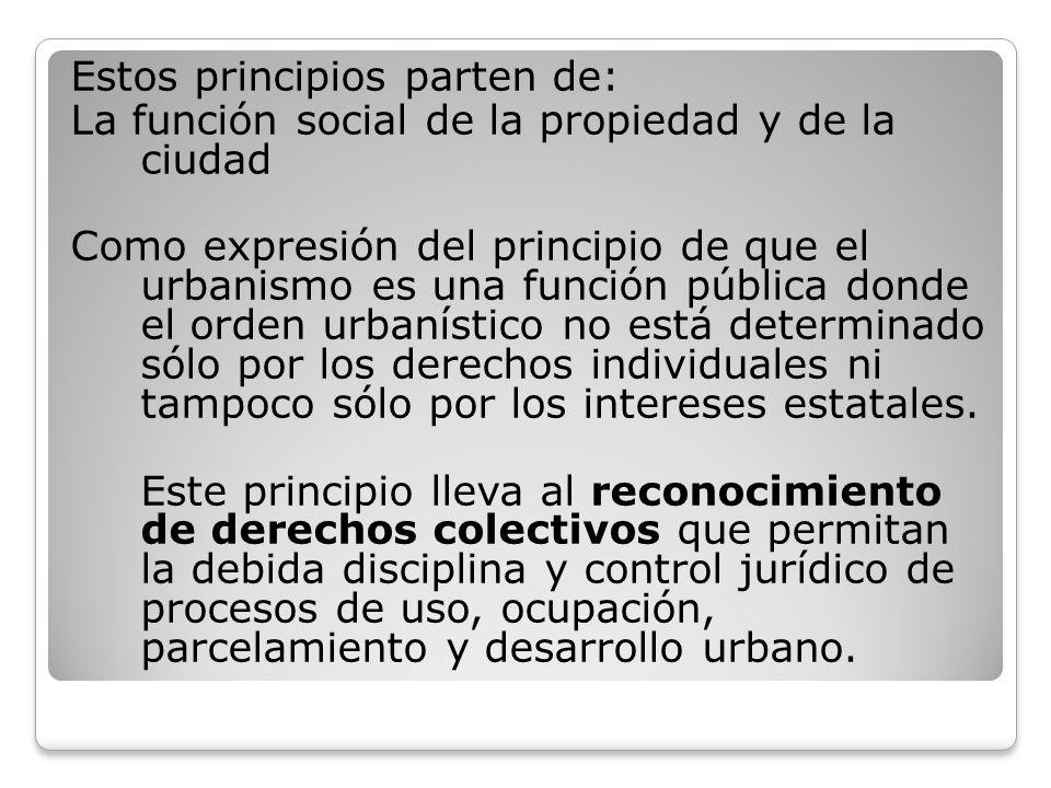 Estos principios parten de: La función social de la propiedad y de la ciudad Como expresión del principio de que el urbanismo es una función pública d