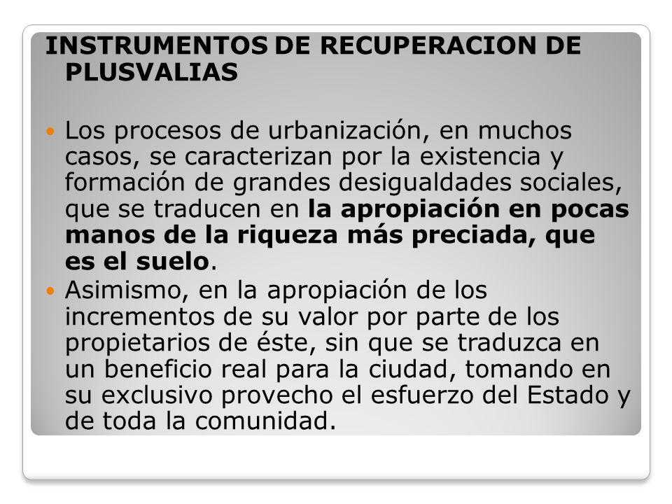 INSTRUMENTOS DE RECUPERACION DE PLUSVALIAS Los procesos de urbanización, en muchos casos, se caracterizan por la existencia y formación de grandes des