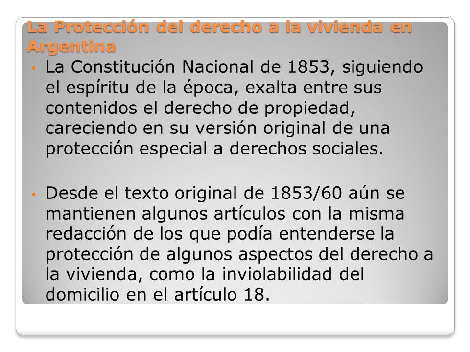 La Protección del derecho a la vivienda en Argentina La Constitución Nacional de 1853, siguiendo el espíritu de la época, exalta entre sus contenidos