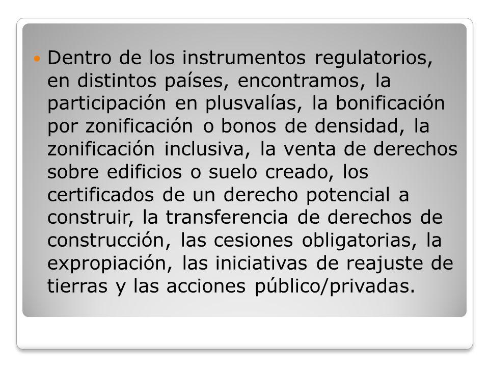 Dentro de los instrumentos regulatorios, en distintos países, encontramos, la participación en plusvalías, la bonificación por zonificación o bonos de