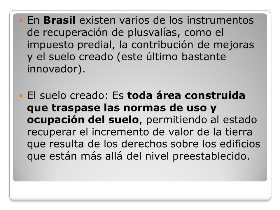 En Brasil existen varios de los instrumentos de recuperación de plusvalías, como el impuesto predial, la contribución de mejoras y el suelo creado (es