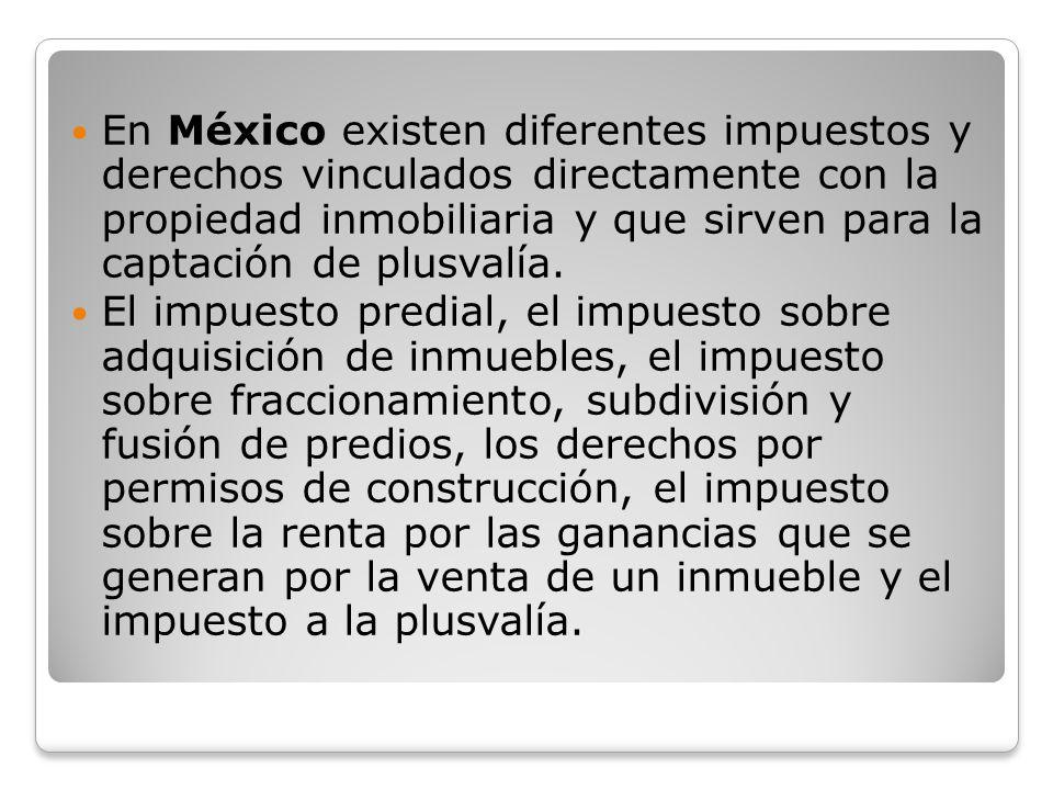 En México existen diferentes impuestos y derechos vinculados directamente con la propiedad inmobiliaria y que sirven para la captación de plusvalía. E