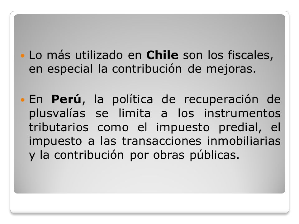 Lo más utilizado en Chile son los fiscales, en especial la contribución de mejoras. En Perú, la política de recuperación de plusvalías se limita a los