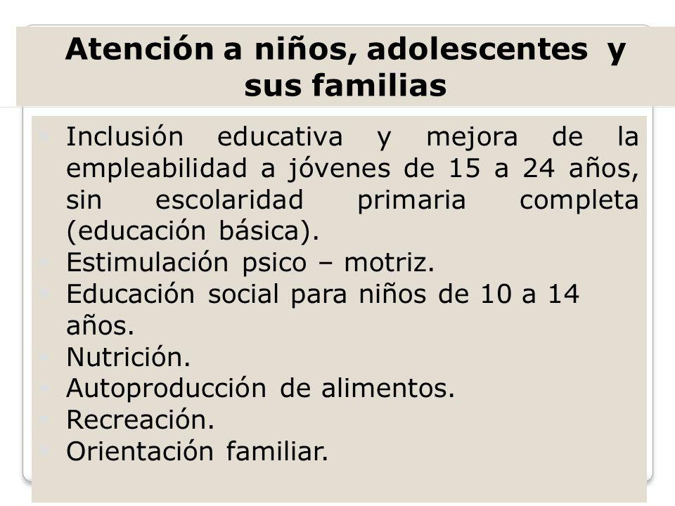 Atención a niños, adolescentes y sus familias Inclusión educativa y mejora de la empleabilidad a jóvenes de 15 a 24 años, sin escolaridad primaria com
