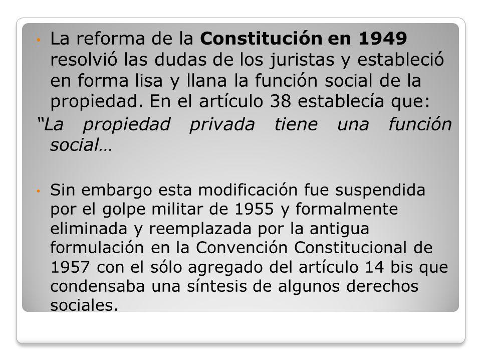 La reforma de la Constitución en 1949 resolvió las dudas de los juristas y estableció en forma lisa y llana la función social de la propiedad. En el a