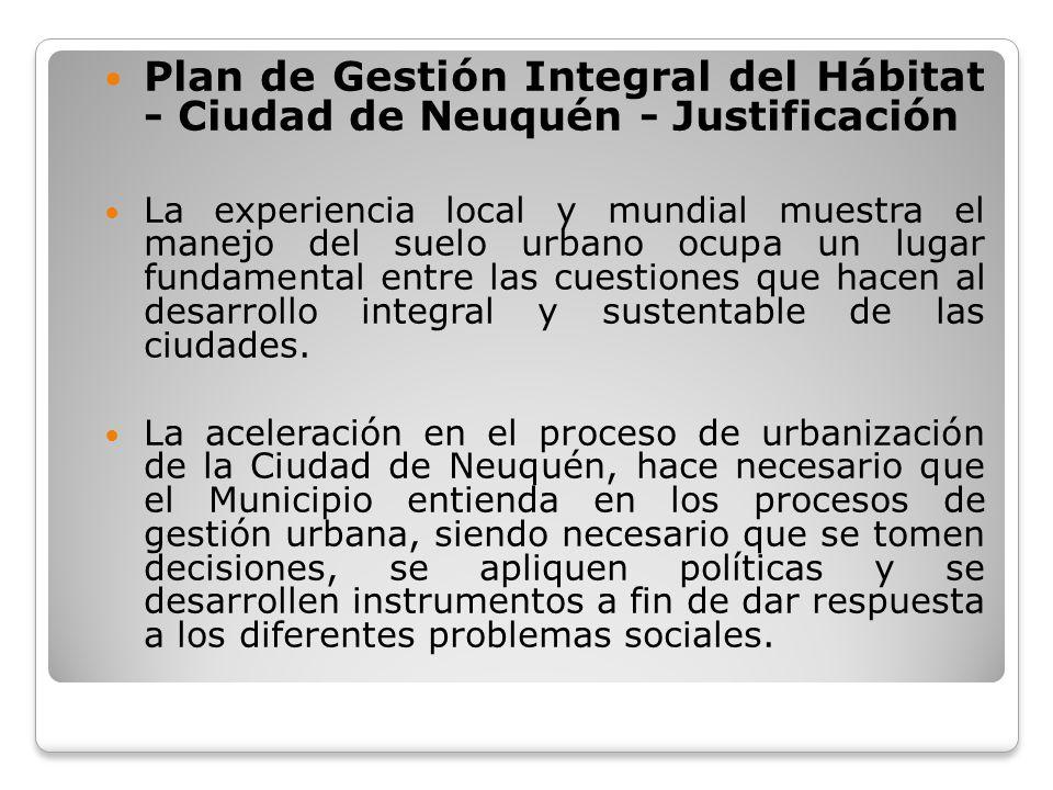 Plan de Gestión Integral del Hábitat - Ciudad de Neuquén - Justificación La experiencia local y mundial muestra el manejo del suelo urbano ocupa un lu