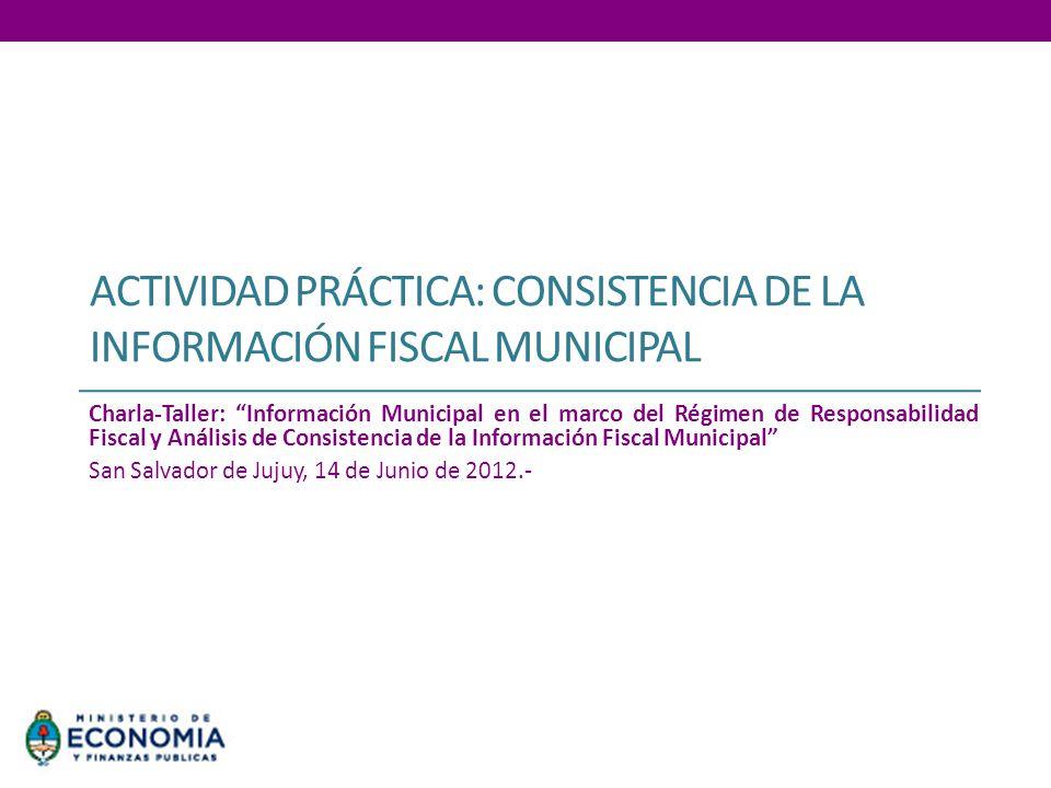 ACTIVIDAD PRÁCTICA: CONSISTENCIA DE LA INFORMACIÓN FISCAL MUNICIPAL Charla-Taller: Información Municipal en el marco del Régimen de Responsabilidad Fi